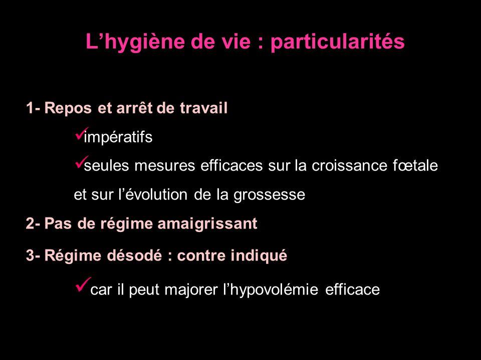 Lhygiène de vie : particularités 1- Repos et arrêt de travail impératifs seules mesures efficaces sur la croissance fœtale et sur lévolution de la gro