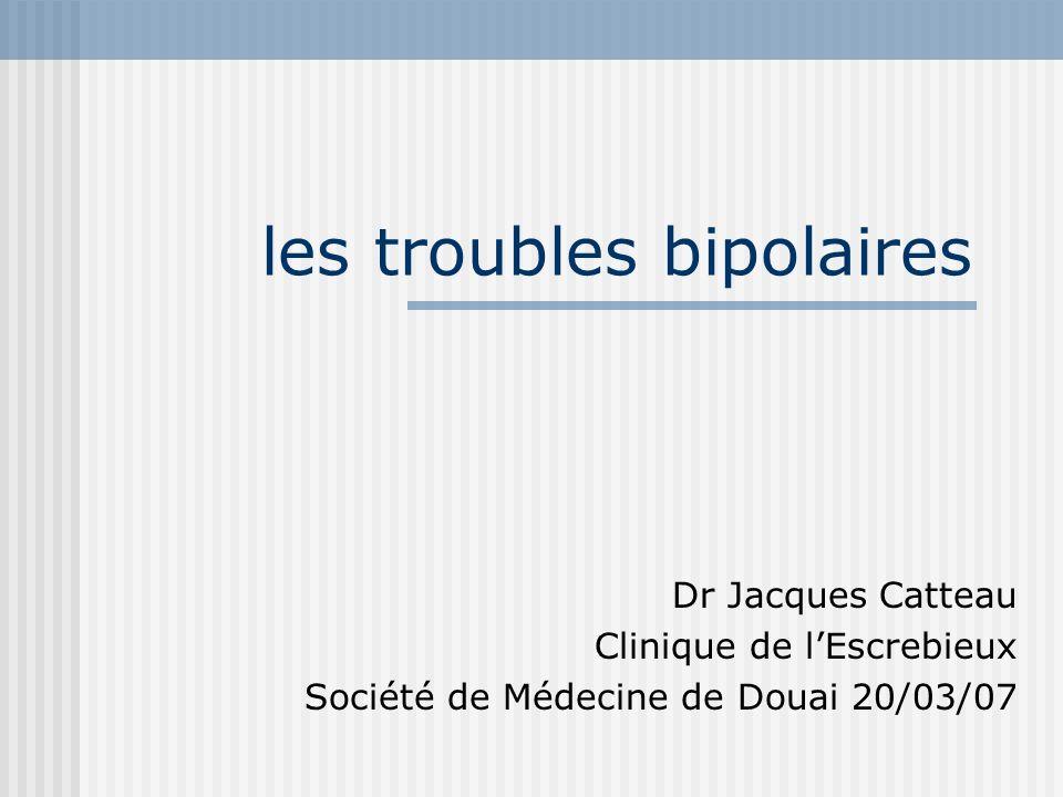 les troubles bipolaires Dr Jacques Catteau Clinique de lEscrebieux Société de Médecine de Douai 20/03/07