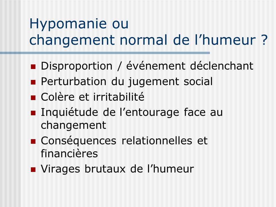 Hypomanie ou changement normal de lhumeur ? Disproportion / événement déclenchant Perturbation du jugement social Colère et irritabilité Inquiétude de