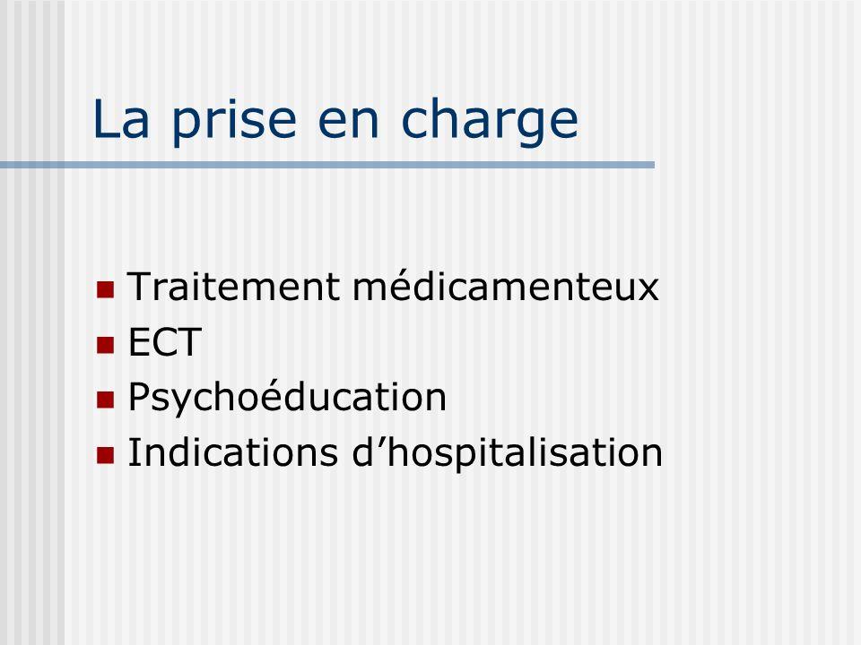 La prise en charge Traitement médicamenteux ECT Psychoéducation Indications dhospitalisation