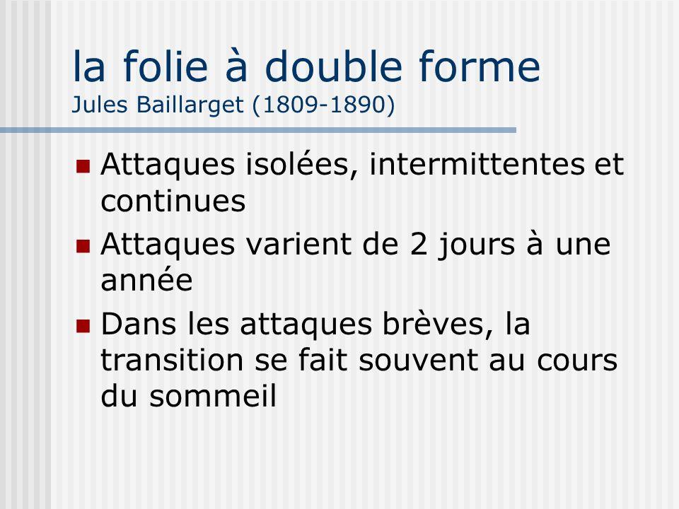 la folie à double forme Jules Baillarget (1809-1890) Attaques isolées, intermittentes et continues Attaques varient de 2 jours à une année Dans les at