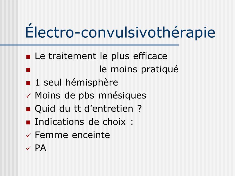 Électro-convulsivothérapie Le traitement le plus efficace le moins pratiqué 1 seul hémisphère Moins de pbs mnésiques Quid du tt dentretien ? Indicatio