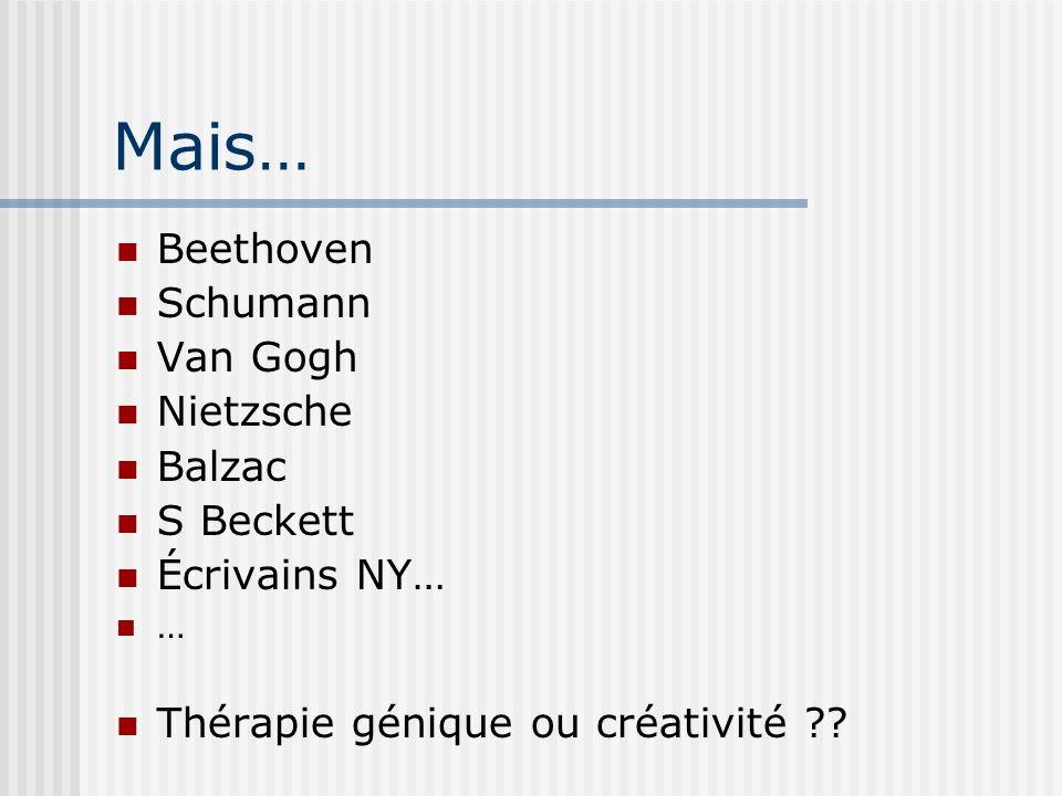 Mais… Beethoven Schumann Van Gogh Nietzsche Balzac S Beckett Écrivains NY… … Thérapie génique ou créativité ??