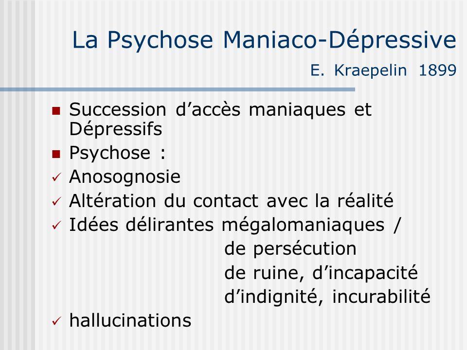 La Psychose Maniaco-Dépressive E. Kraepelin 1899 Succession daccès maniaques et Dépressifs Psychose : Anosognosie Altération du contact avec la réalit