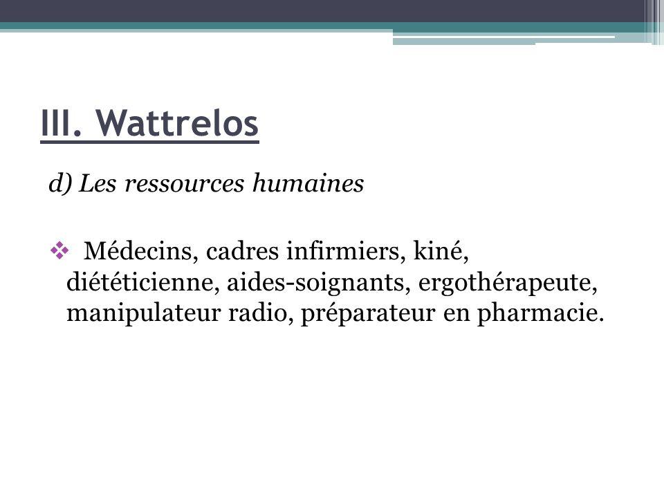 III. Wattrelos d) Les ressources humaines Médecins, cadres infirmiers, kiné, diététicienne, aides-soignants, ergothérapeute, manipulateur radio, prépa