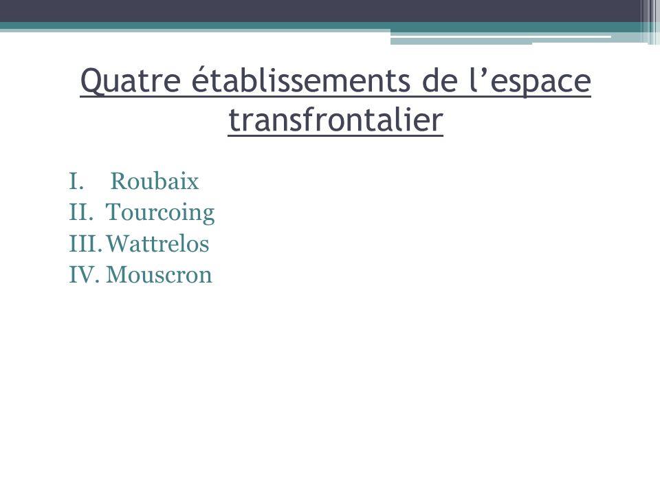 Quatre établissements de lespace transfrontalier I.Roubaix II.Tourcoing III.Wattrelos IV.Mouscron