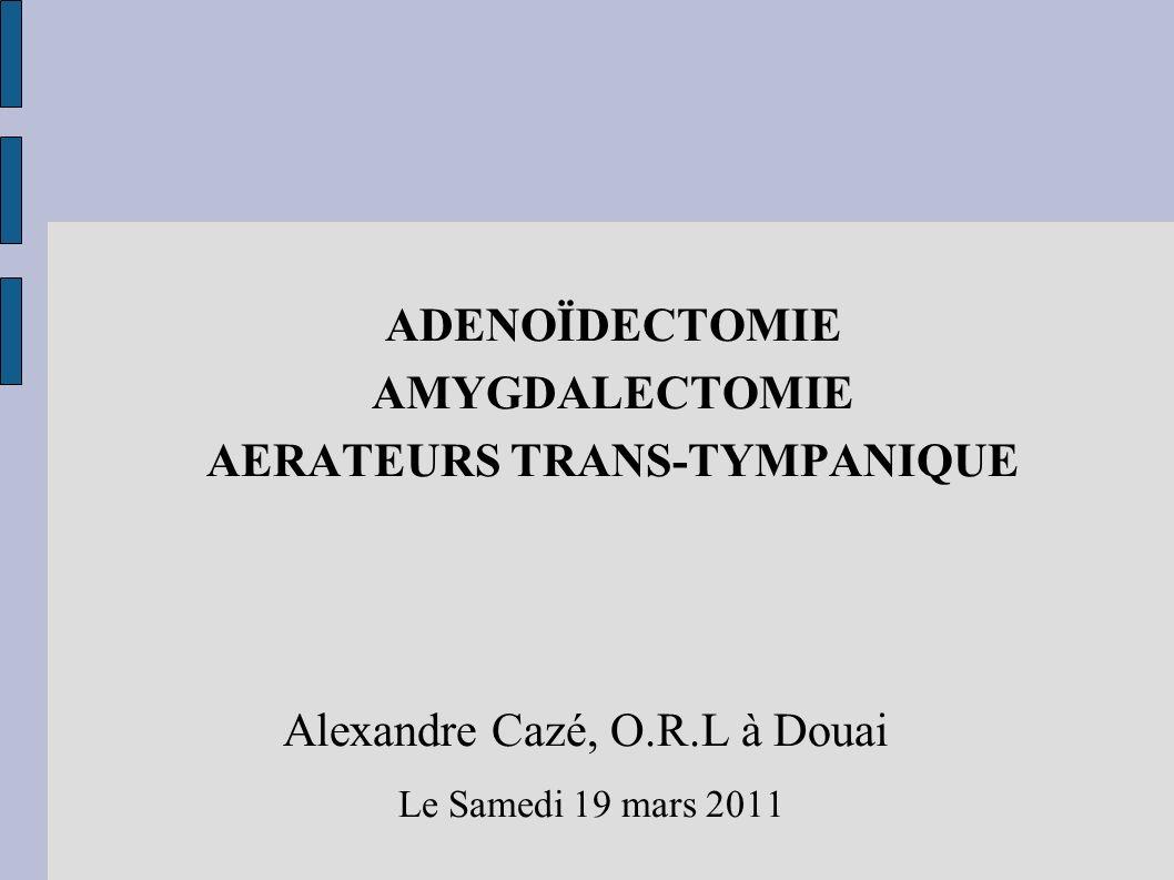 ADENOÏDECTOMIE AMYGDALECTOMIE AERATEURS TRANS-TYMPANIQUE Alexandre Cazé, O.R.L à Douai Le Samedi 19 mars 2011