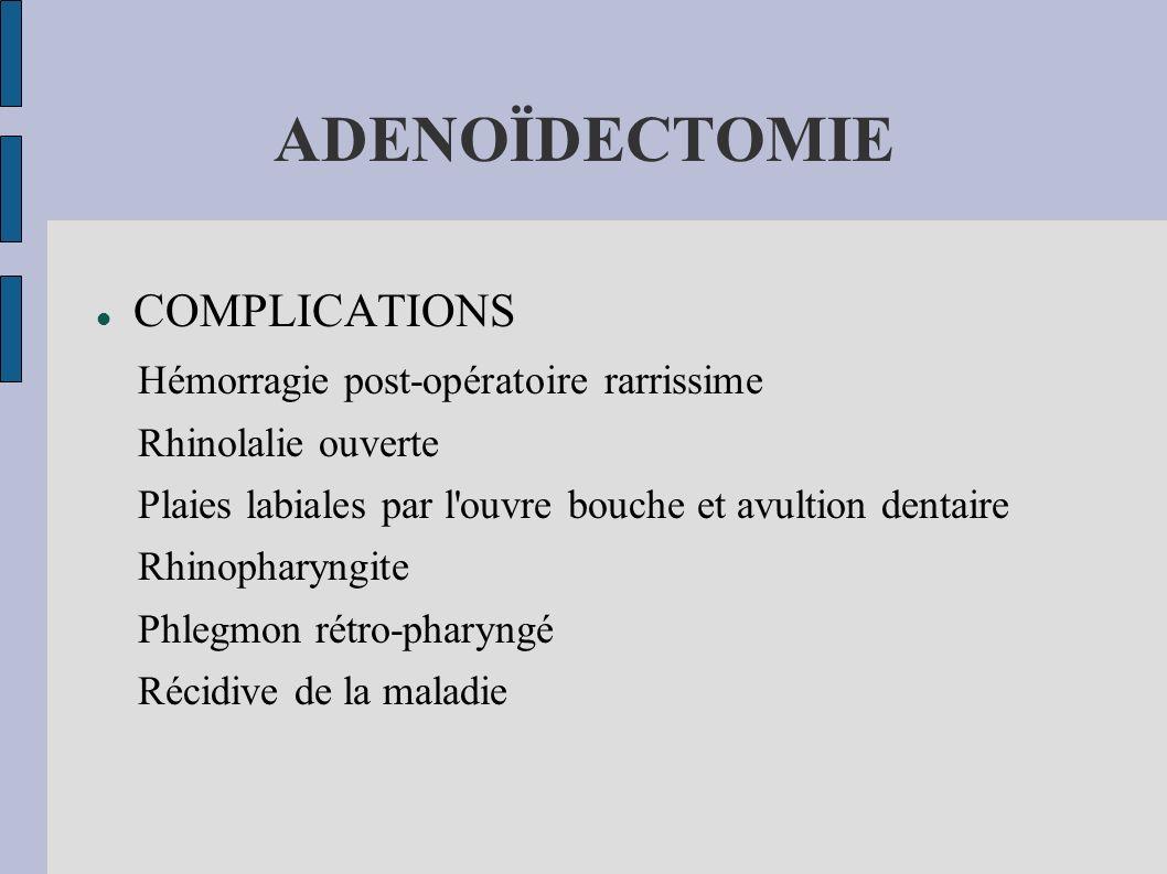 ADENOÏDECTOMIE COMPLICATIONS Hémorragie post-opératoire rarrissime Rhinolalie ouverte Plaies labiales par l'ouvre bouche et avultion dentaire Rhinopha