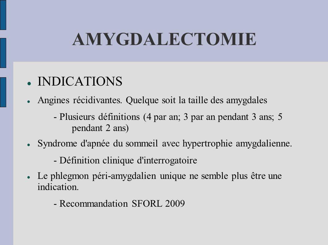 AMYGDALECTOMIE INDICATIONS Angines récidivantes. Quelque soit la taille des amygdales - Plusieurs définitions (4 par an; 3 par an pendant 3 ans; 5 pen