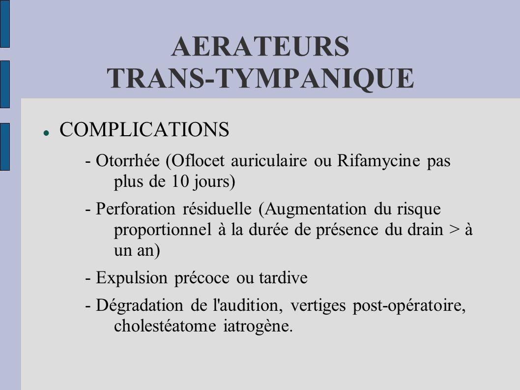 AERATEURS TRANS-TYMPANIQUE COMPLICATIONS - Otorrhée (Oflocet auriculaire ou Rifamycine pas plus de 10 jours) - Perforation résiduelle (Augmentation du