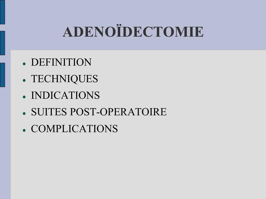ADENOÏDECTOMIE DEFINITION ET TECHNIQUE Ablation des végétations adénoïdes à la curette par voie trans-orale après mise en place d un ouvre bouche.