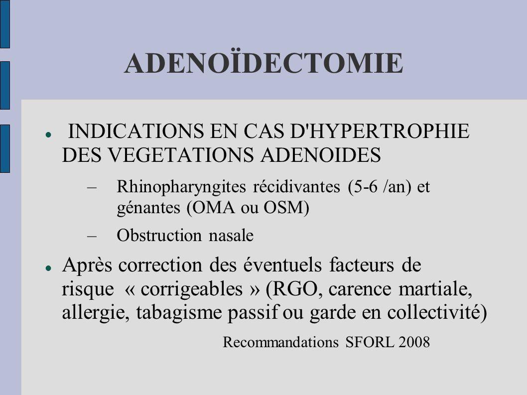 ADENOÏDECTOMIE INDICATIONS EN CAS D'HYPERTROPHIE DES VEGETATIONS ADENOIDES –Rhinopharyngites récidivantes (5-6 /an) et génantes (OMA ou OSM) –Obstruct