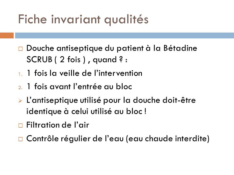 Fiche invariant qualités Douche antiseptique du patient à la Bétadine SCRUB ( 2 fois ), quand ? : 1. 1 fois la veille de lintervention 2. 1 fois avant