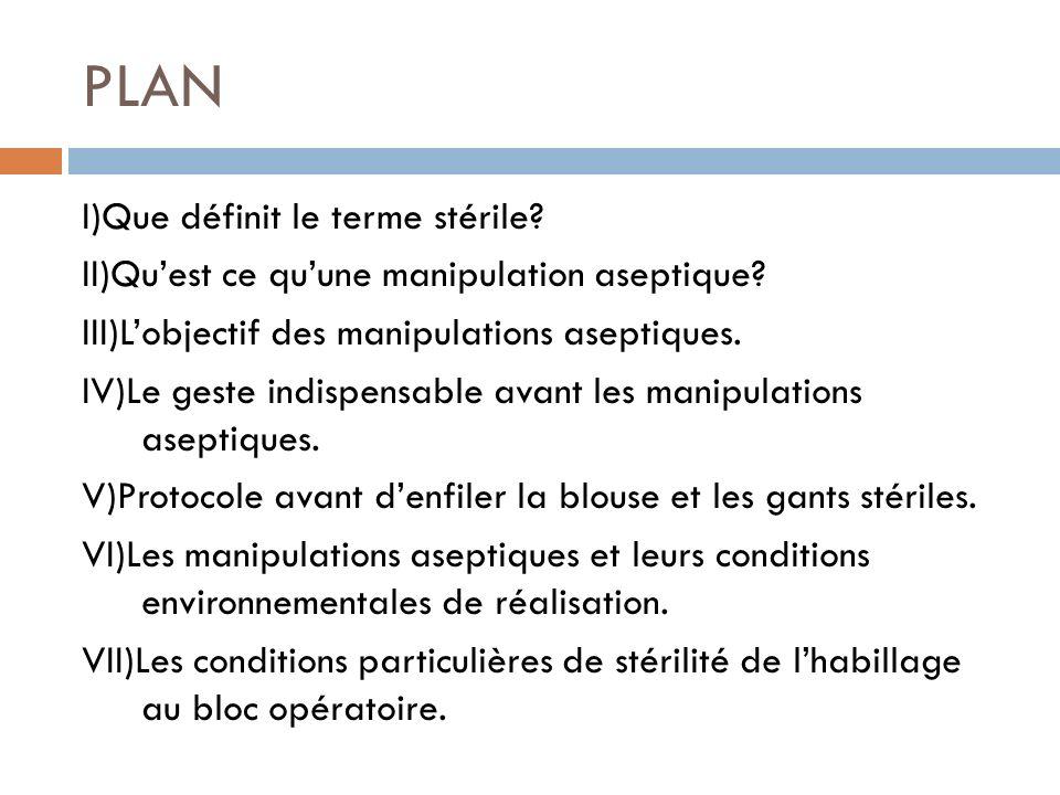 PLAN I)Que définit le terme stérile? II)Quest ce quune manipulation aseptique? III)Lobjectif des manipulations aseptiques. IV)Le geste indispensable a