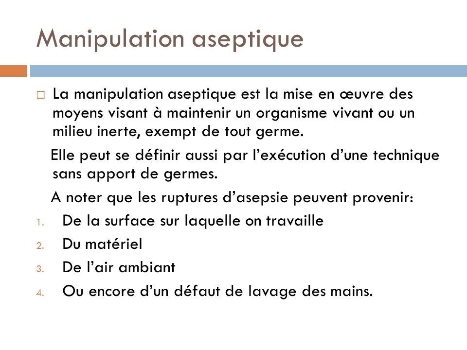Manipulation aseptique La manipulation aseptique est la mise en œuvre des moyens visant à maintenir un organisme vivant ou un milieu inerte, exempt de