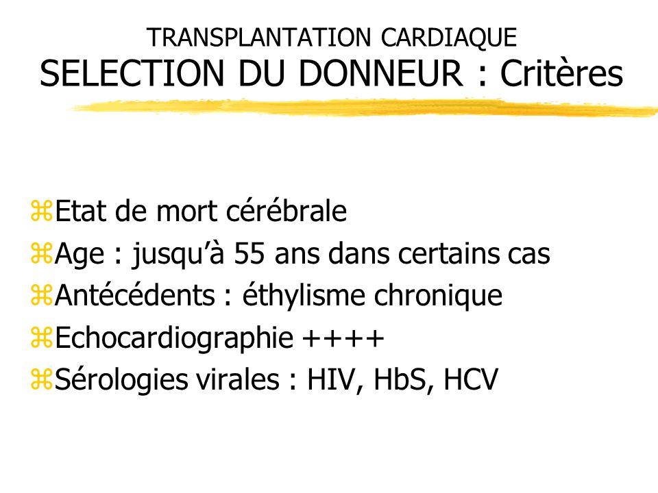 TRANSPLANTATION CARDIAQUE SELECTION DU DONNEUR : Critères zEtat de mort cérébrale zAge : jusquà 55 ans dans certains cas zAntécédents : éthylisme chro