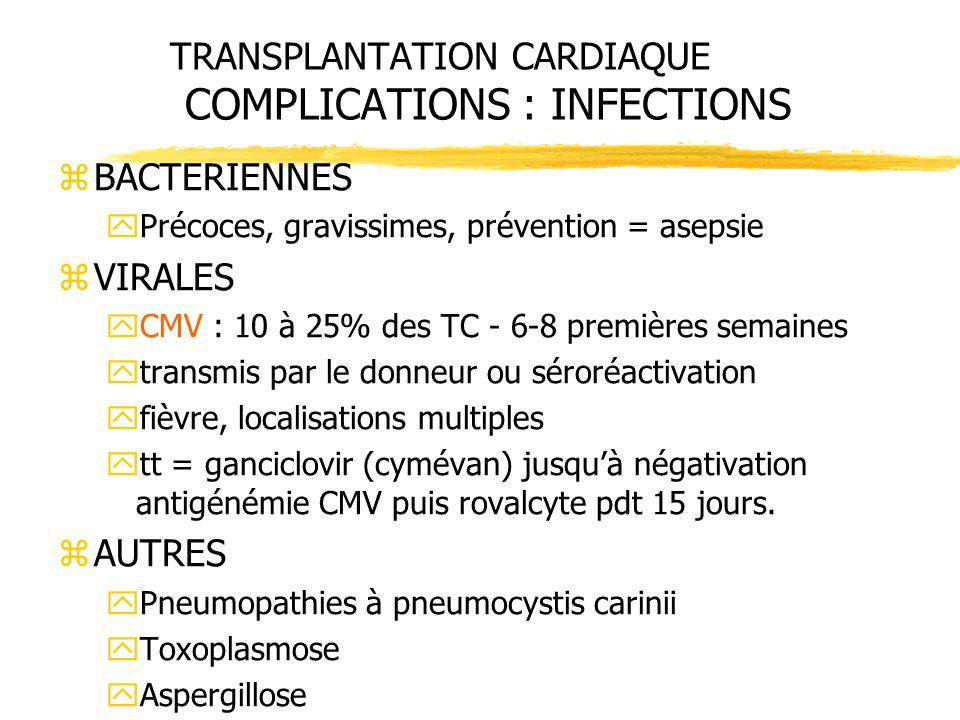 TRANSPLANTATION CARDIAQUE COMPLICATIONS : INFECTIONS zBACTERIENNES yPrécoces, gravissimes, prévention = asepsie zVIRALES yCMV : 10 à 25% des TC - 6-8