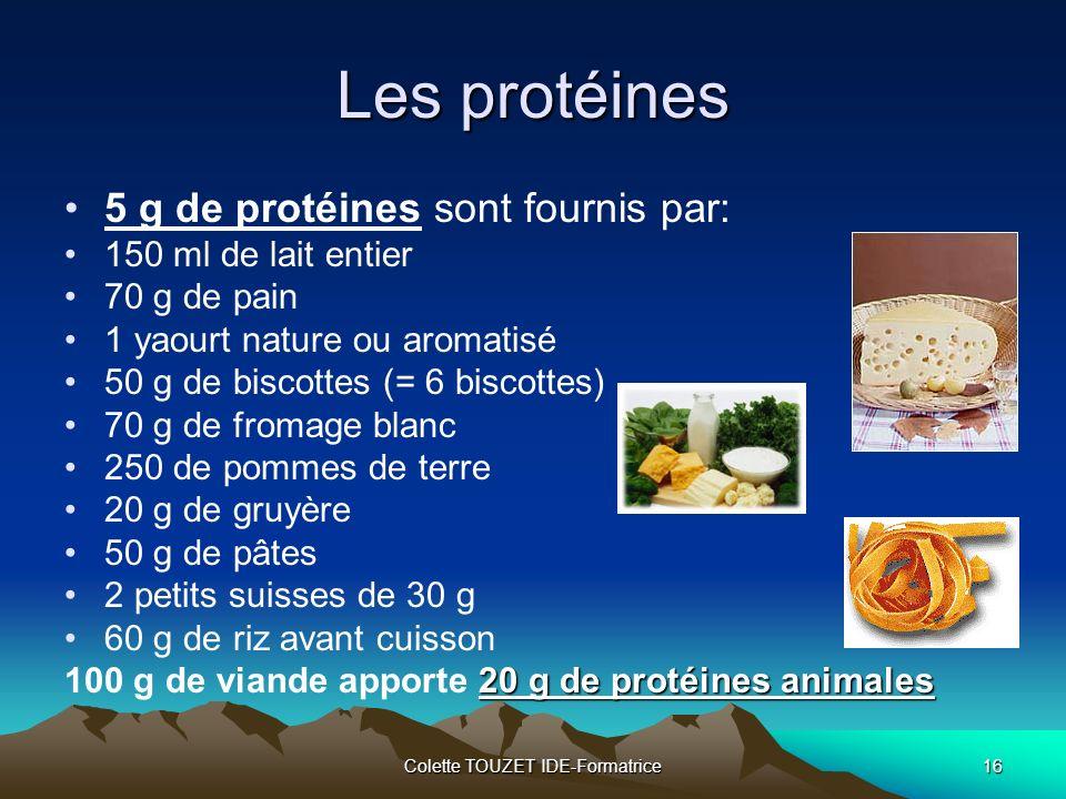Colette TOUZET IDE-Formatrice16 Les protéines 5 g de protéines sont fournis par: 150 ml de lait entier 70 g de pain 1 yaourt nature ou aromatisé 50 g de biscottes (= 6 biscottes) 70 g de fromage blanc 250 de pommes de terre 20 g de gruyère 50 g de pâtes 2 petits suisses de 30 g 60 g de riz avant cuisson 20 g de protéines animales 100 g de viande apporte 20 g de protéines animales