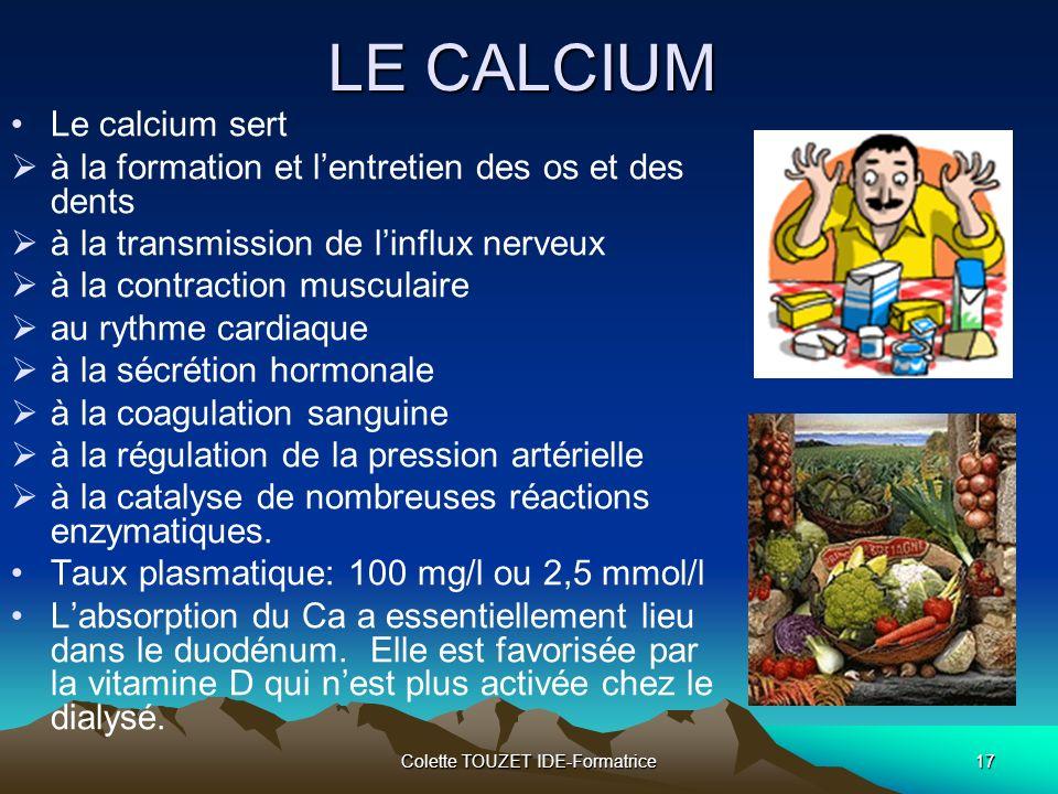 Colette TOUZET IDE-Formatrice17 LE CALCIUM Le calcium sert à la formation et lentretien des os et des dents à la transmission de linflux nerveux à la contraction musculaire au rythme cardiaque à la sécrétion hormonale à la coagulation sanguine à la régulation de la pression artérielle à la catalyse de nombreuses réactions enzymatiques.