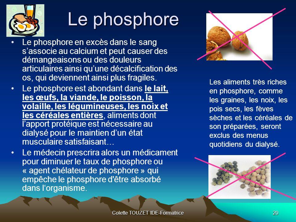 Colette TOUZET IDE-Formatrice20 Le phosphore Le phosphore en excès dans le sang sassocie au calcium et peut causer des démangeaisons ou des douleurs articulaires ainsi quune décalcification des os, qui deviennent ainsi plus fragiles.