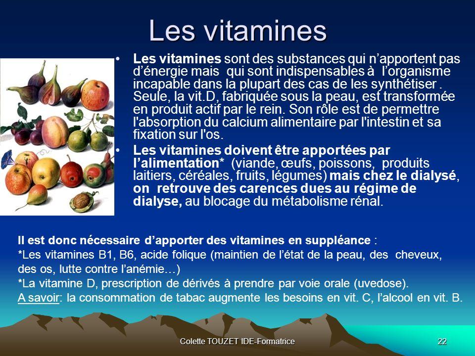 Colette TOUZET IDE-Formatrice22 Les vitamines Les vitamines sont des substances qui napportent pas dénergie mais qui sont indispensables à lorganisme incapable dans la plupart des cas de les synthétiser.