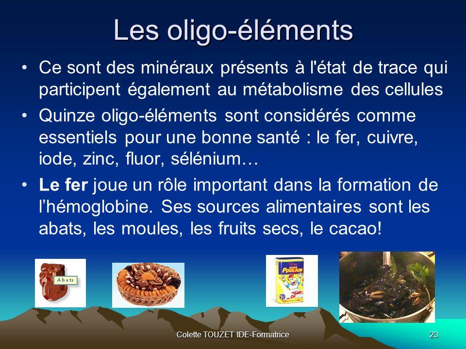 Colette TOUZET IDE-Formatrice23 Les oligo-éléments Ce sont des minéraux présents à l état de trace qui participent également au métabolisme des cellules Quinze oligo-éléments sont considérés comme essentiels pour une bonne santé : le fer, cuivre, iode, zinc, fluor, sélénium… Le fer joue un rôle important dans la formation de lhémoglobine.