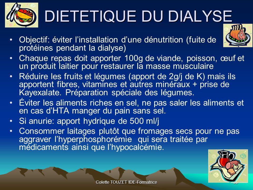Colette TOUZET IDE-Formatrice33 DIETETIQUE DU DIALYSE Objectif: éviter linstallation dune dénutrition (fuite de protéines pendant la dialyse) Chaque repas doit apporter 100g de viande, poisson, œuf et un produit laitier pour restaurer la masse musculaire Réduire les fruits et légumes (apport de 2g/j de K) mais ils apportent fibres, vitamines et autres minéraux + prise de Kayexalate.
