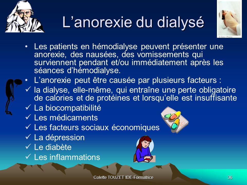 Colette TOUZET IDE-Formatrice36 Lanorexie du dialysé Les patients en hémodialyse peuvent présenter une anorexie, des nausées, des vomissements qui surviennent pendant et/ou immédiatement après les séances dhémodialyse.