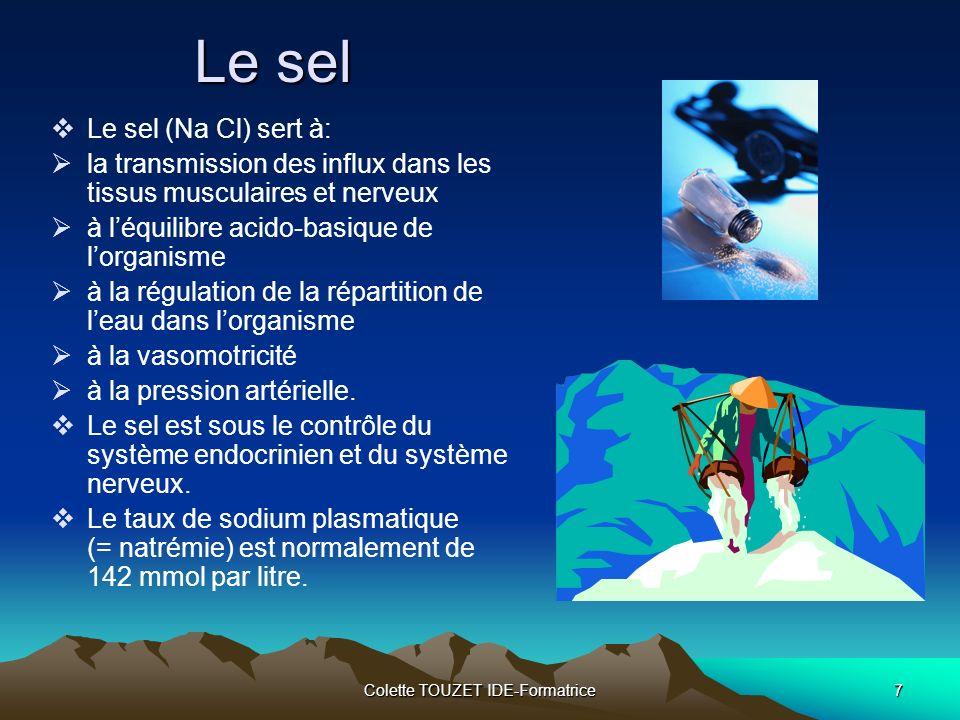 Colette TOUZET IDE-Formatrice7 Le sel Le sel (Na Cl) sert à: la transmission des influx dans les tissus musculaires et nerveux à léquilibre acido-basique de lorganisme à la régulation de la répartition de leau dans lorganisme à la vasomotricité à la pression artérielle.