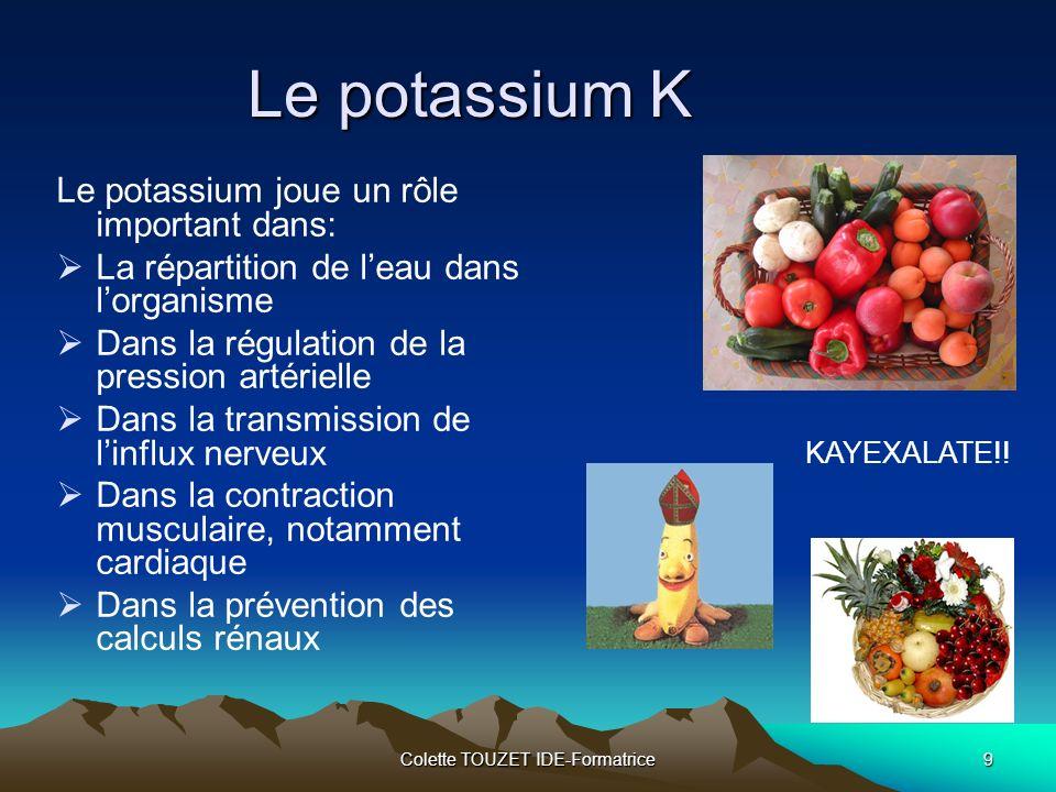 Colette TOUZET IDE-Formatrice9 Le potassium K Le potassium joue un rôle important dans: La répartition de leau dans lorganisme Dans la régulation de la pression artérielle Dans la transmission de linflux nerveux Dans la contraction musculaire, notamment cardiaque Dans la prévention des calculs rénaux KAYEXALATE!!