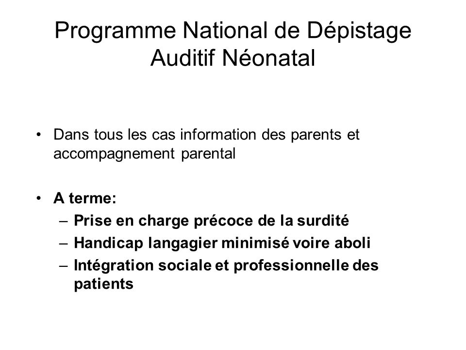 Programme National de Dépistage Auditif Néonatal Dans tous les cas information des parents et accompagnement parental A terme: –Prise en charge précoc
