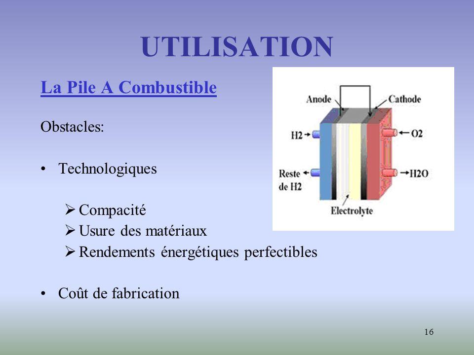 16 UTILISATION La Pile A Combustible Obstacles: Technologiques Compacité Usure des matériaux Rendements énergétiques perfectibles Coût de fabrication