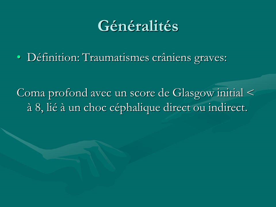 Généralités Définition: Traumatismes crâniens graves:Définition: Traumatismes crâniens graves: Coma profond avec un score de Glasgow initial < à 8, li
