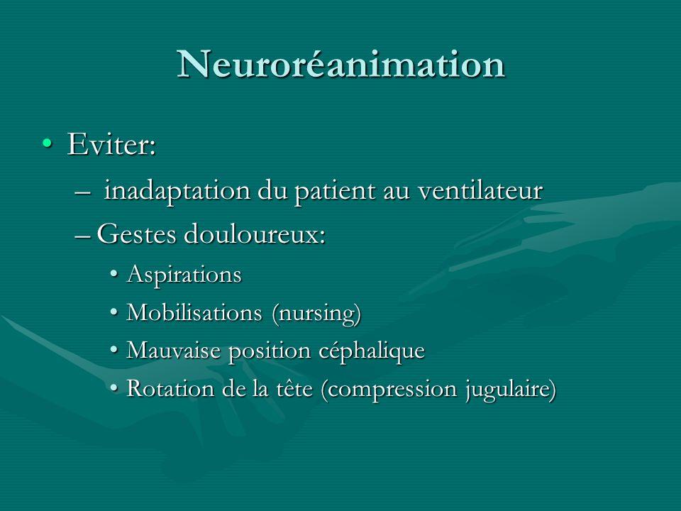 Neuroréanimation Eviter:Eviter: – inadaptation du patient au ventilateur –Gestes douloureux: AspirationsAspirations Mobilisations (nursing)Mobilisatio