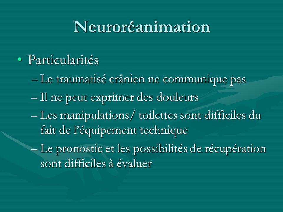 Neuroréanimation ParticularitésParticularités –Le traumatisé crânien ne communique pas –Il ne peut exprimer des douleurs –Les manipulations/ toilettes