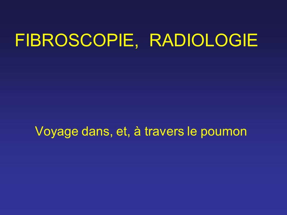 FIBROSCOPIE, RADIOLOGIE Voyage dans, et, à travers le poumon