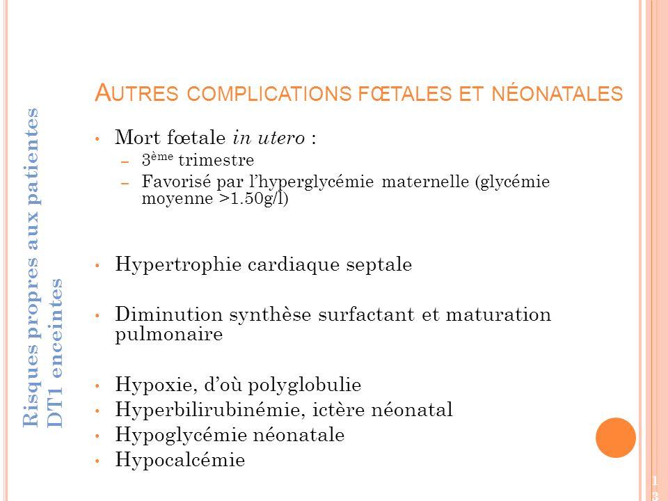 Mort fœtale in utero : – 3 ème trimestre – Favorisé par lhyperglycémie maternelle (glycémie moyenne >1.50g/l) Hypertrophie cardiaque septale Diminution synthèse surfactant et maturation pulmonaire Hypoxie, doù polyglobulie Hyperbilirubinémie, ictère néonatal Hypoglycémie néonatale Hypocalcémie A UTRES COMPLICATIONS FŒTALES ET NÉONATALES Risques propres aux patientes DT1 enceintes 13
