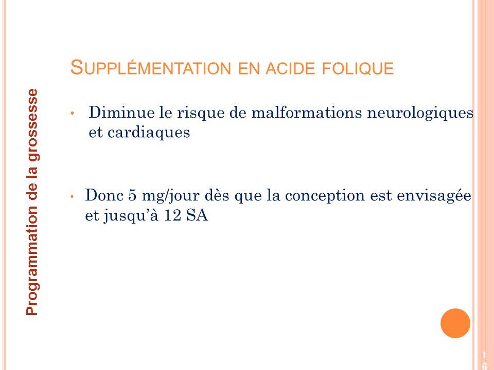 Diminue le risque de malformations neurologiques et cardiaques Donc 5 mg/jour dès que la conception est envisagée et jusquà 12 SA S UPPLÉMENTATION EN ACIDE FOLIQUE Programmation de la grossesse 16