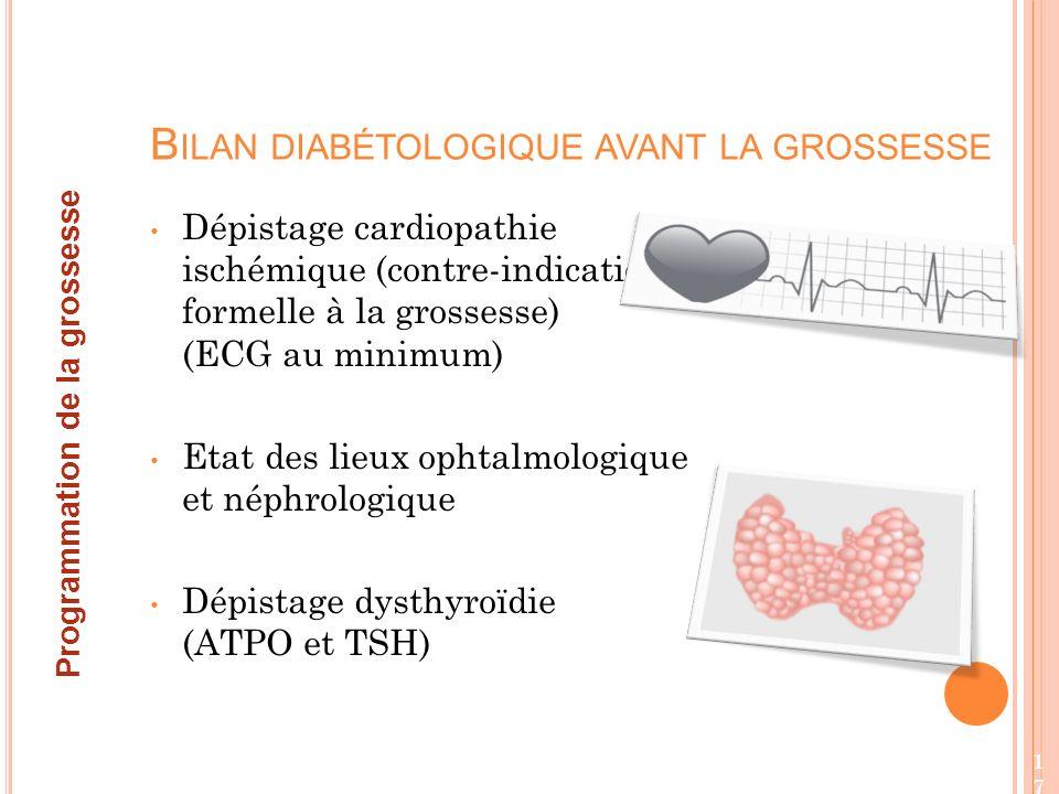 Dépistage cardiopathie ischémique (contre-indication formelle à la grossesse) (ECG au minimum) Etat des lieux ophtalmologique et néphrologique Dépistage dysthyroïdie (ATPO et TSH) B ILAN DIABÉTOLOGIQUE AVANT LA GROSSESSE Programmation de la grossesse 17