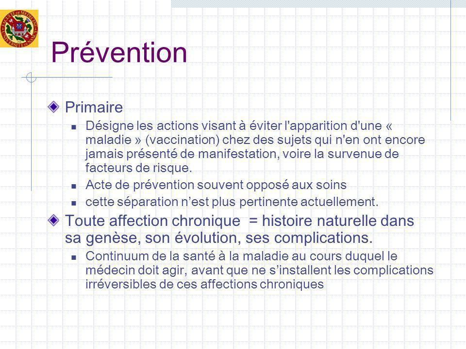 Prévention Primaire Désigne les actions visant à éviter l apparition d une « maladie » (vaccination) chez des sujets qui n en ont encore jamais présenté de manifestation, voire la survenue de facteurs de risque.