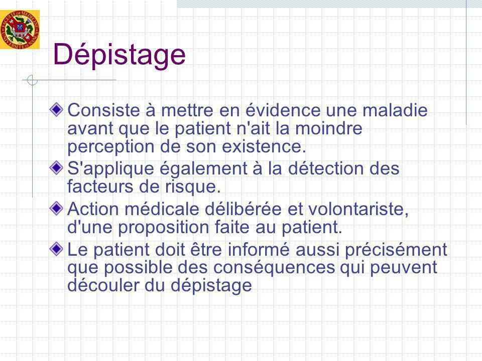 Dépistage Consiste à mettre en évidence une maladie avant que le patient n'ait la moindre perception de son existence. S'applique également à la détec