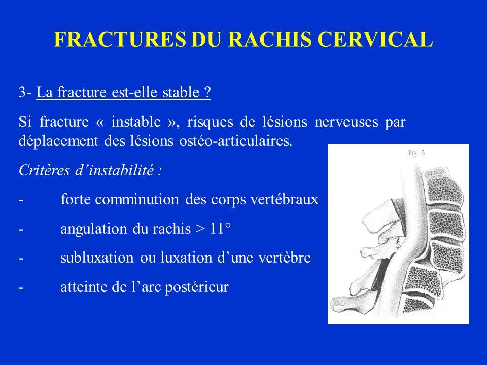 FRACTURES DU RACHIS CERVICAL 3- La fracture est-elle stable ? Si fracture « instable », risques de lésions nerveuses par déplacement des lésions ostéo