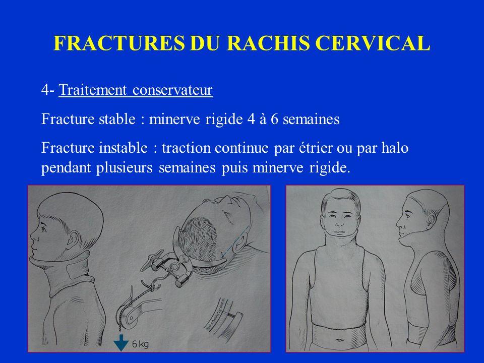 FRACTURES DU RACHIS CERVICAL 4- Traitement conservateur Fracture stable : minerve rigide 4 à 6 semaines Fracture instable : traction continue par étri