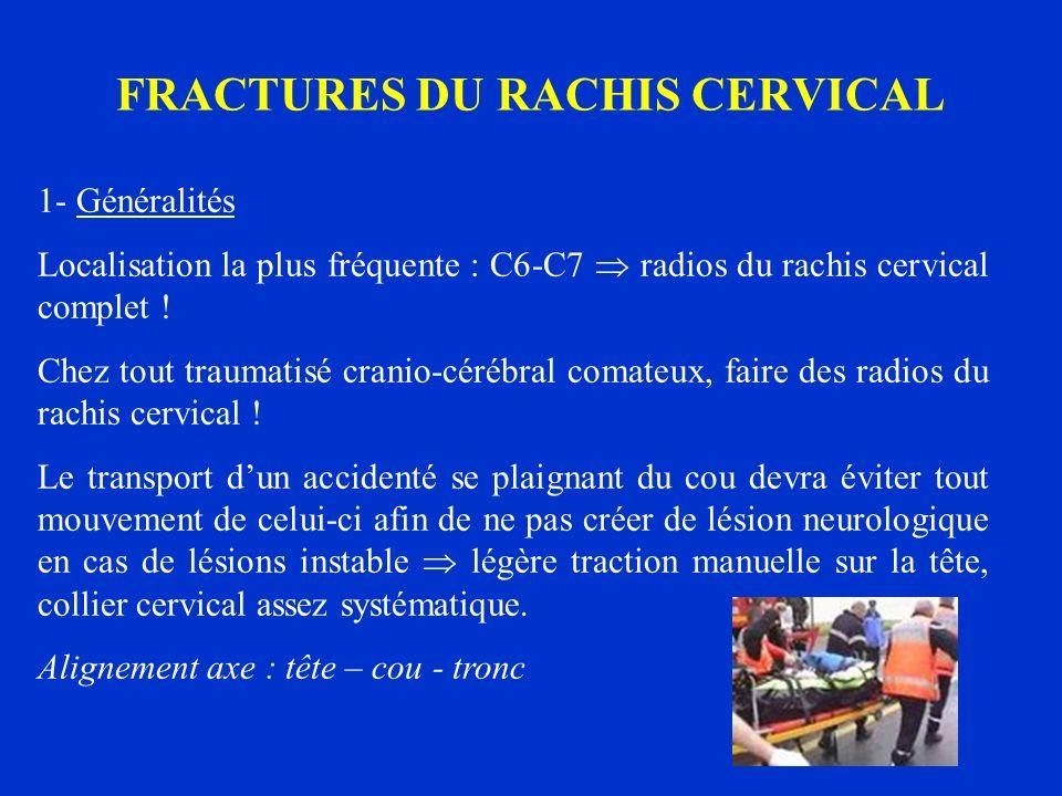 FRACTURES DU RACHIS CERVICAL 1- Généralités Localisation la plus fréquente : C6-C7 radios du rachis cervical complet ! Chez tout traumatisé cranio-cér