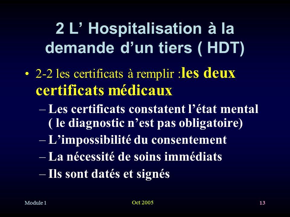 Module 1 Oct 2005 13 2 L Hospitalisation à la demande dun tiers ( HDT) 2-2 les certificats à remplir : les deux certificats médicaux –Les certificats constatent létat mental ( le diagnostic nest pas obligatoire) –Limpossibilité du consentement –La nécessité de soins immédiats –Ils sont datés et signés