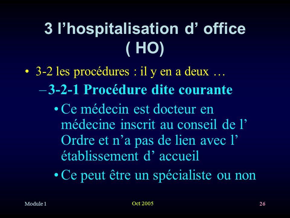 Module 1 Oct 2005 26 3 lhospitalisation d office ( HO) 3-2 les procédures : il y en a deux … –3-2-1 Procédure dite courante Ce médecin est docteur en médecine inscrit au conseil de l Ordre et na pas de lien avec l établissement d accueil Ce peut être un spécialiste ou non