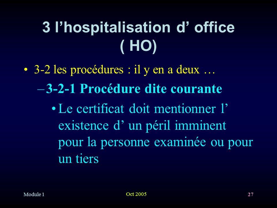 Module 1 Oct 2005 27 3 lhospitalisation d office ( HO) 3-2 les procédures : il y en a deux … –3-2-1 Procédure dite courante Le certificat doit mentionner l existence d un péril imminent pour la personne examinée ou pour un tiers