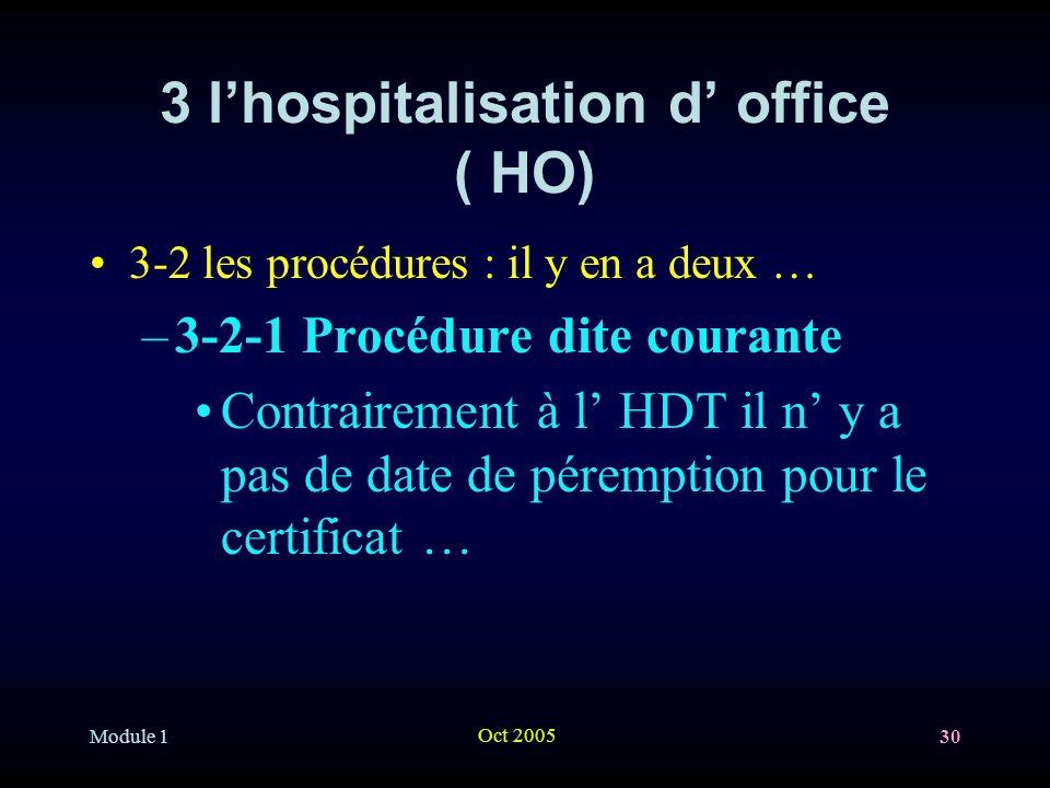 Module 1 Oct 2005 30 3 lhospitalisation d office ( HO) 3-2 les procédures : il y en a deux … –3-2-1 Procédure dite courante Contrairement à l HDT il n y a pas de date de péremption pour le certificat …