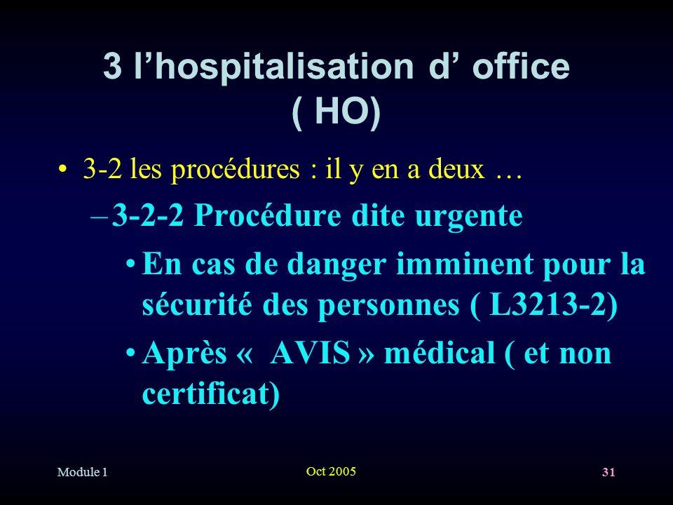 Module 1 Oct 2005 31 3 lhospitalisation d office ( HO) 3-2 les procédures : il y en a deux … –3-2-2 Procédure dite urgente En cas de danger imminent pour la sécurité des personnes ( L3213-2) Après « AVIS » médical ( et non certificat)