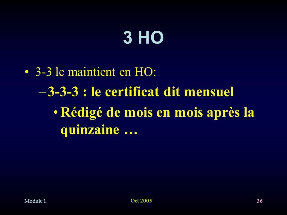 Module 1 Oct 2005 36 3 HO 3-3 le maintient en HO: –3-3-3 : le certificat dit mensuel Rédigé de mois en mois après la quinzaine …
